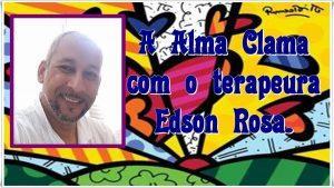 A Alma Clama – Com o terapeuta holístico Edson Rosa